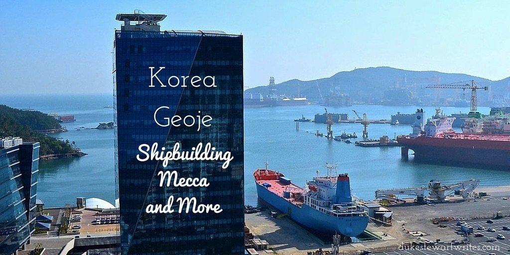 Geoje, Korea - Shipbuilding Mecca and More